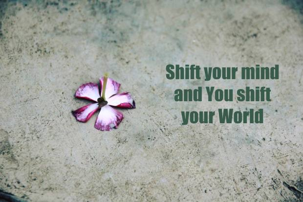 Shift your mind and you shift your world